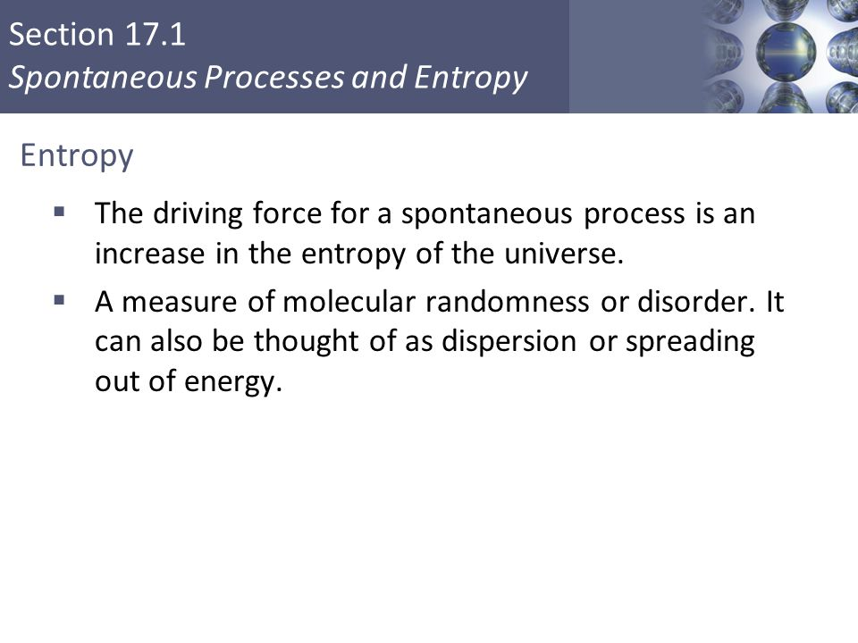 Section 17.1 Spontaneous Processes and Entropy Copyright © Cengage Learning. All rights reserved 17 Entropy  The driving force for a spontaneous proc