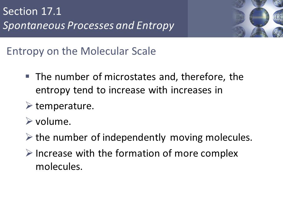 Section 17.1 Spontaneous Processes and Entropy Entropy on the Molecular Scale  The number of microstates and, therefore, the entropy tend to increase