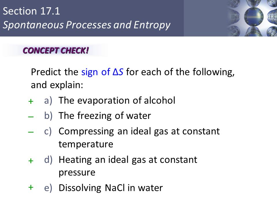Section 17.1 Spontaneous Processes and Entropy Copyright © Cengage Learning. All rights reserved 25 Predict the sign of ΔS for each of the following,