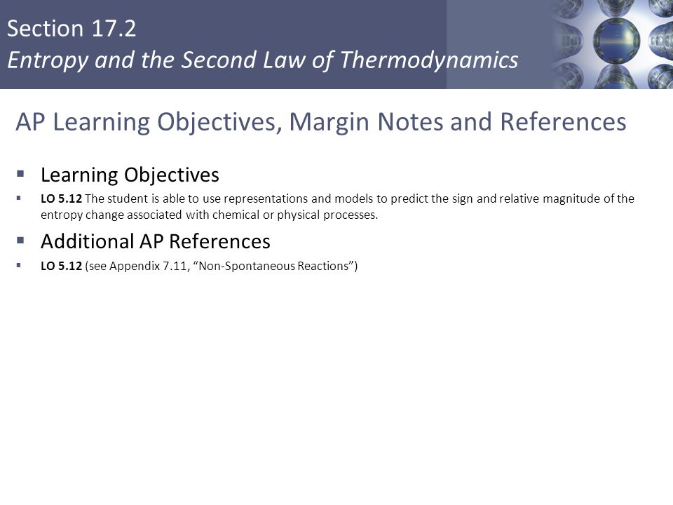 Section 17.2 Entropy and the Second Law of Thermodynamics AP Learning Objectives, Margin Notes and References  Learning Objectives  LO 5.12 The stud