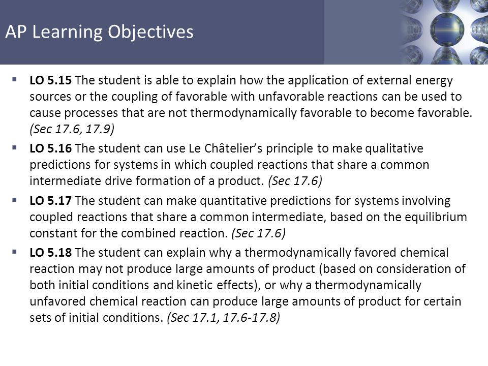 AP Learning Objectives  LO 6.25 The student is able to express the equilibrium constant in terms of  G o and RT and use this relationship to estimate the magnitude of K and, consequently, the thermodynamic favorability of the process.