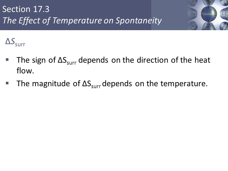Section 17.3 The Effect of Temperature on Spontaneity ΔS surr  The sign of ΔS surr depends on the direction of the heat flow.  The magnitude of ΔS s