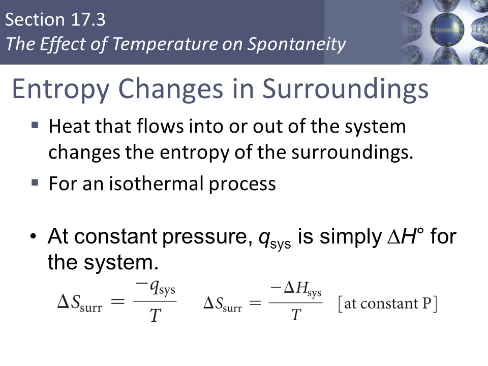 Section 17.3 The Effect of Temperature on Spontaneity At constant pressure, q sys is simply  H° for the system. Entropy Changes in Surroundings  Hea