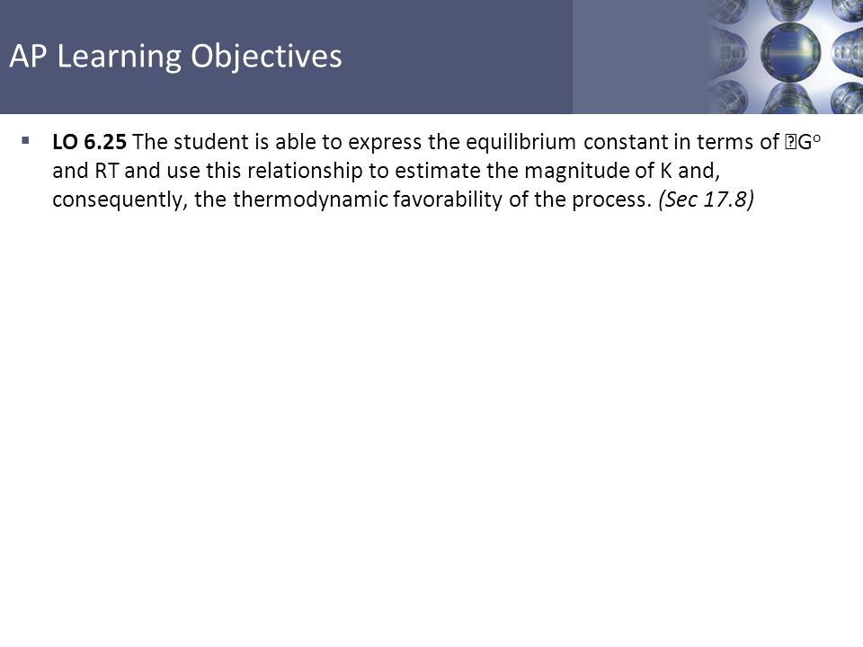Section 17.8 Free Energy and Equilibrium AP Learning Objectives, Margin Notes and References  Learning Objectives  LO 5.18 The student can explain why a thermodynamically favored chemical reaction may not produce large amounts of product (based on consideration of both initial conditions and kinetic effects), or why a thermodynamically unfavored chemical reaction can produce large amounts of product for certain sets of initial conditions.