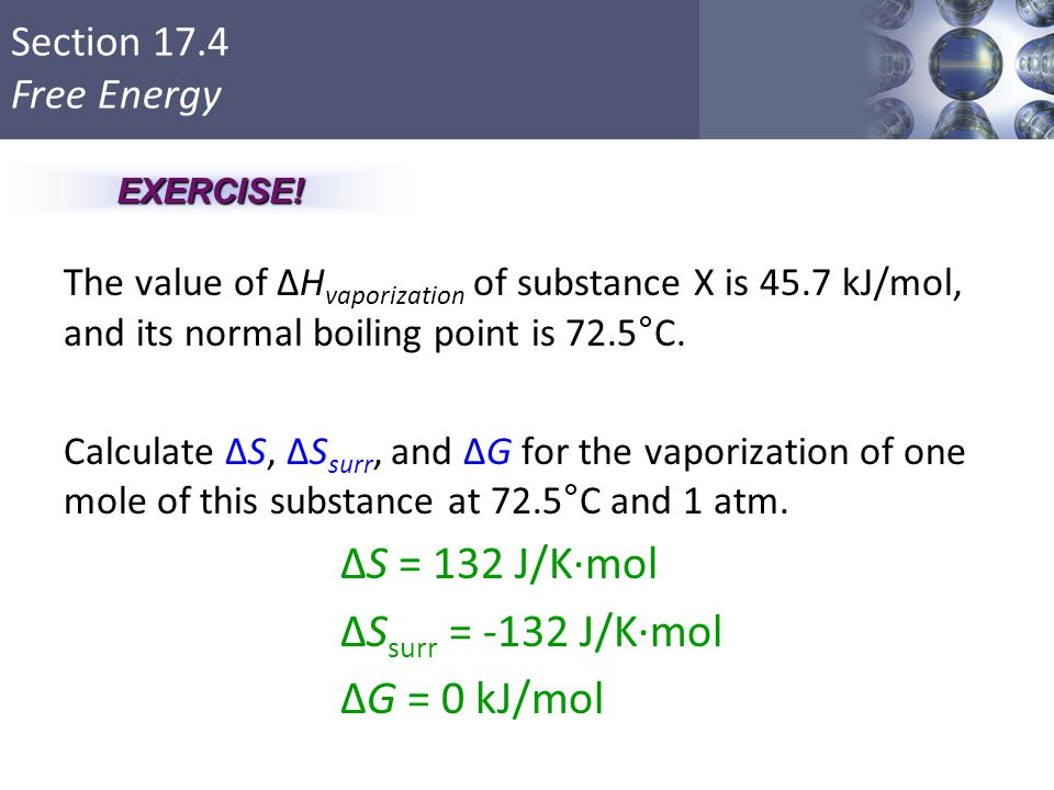 Section 17.4 Free Energy The value of ΔH vaporization of substance X is 45.7 kJ/mol, and its normal boiling point is 72.5°C. Calculate ΔS, ΔS surr, an
