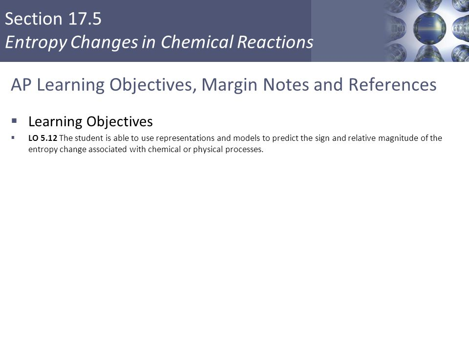 Section 17.5 Entropy Changes in Chemical Reactions AP Learning Objectives, Margin Notes and References  Learning Objectives  LO 5.12 The student is