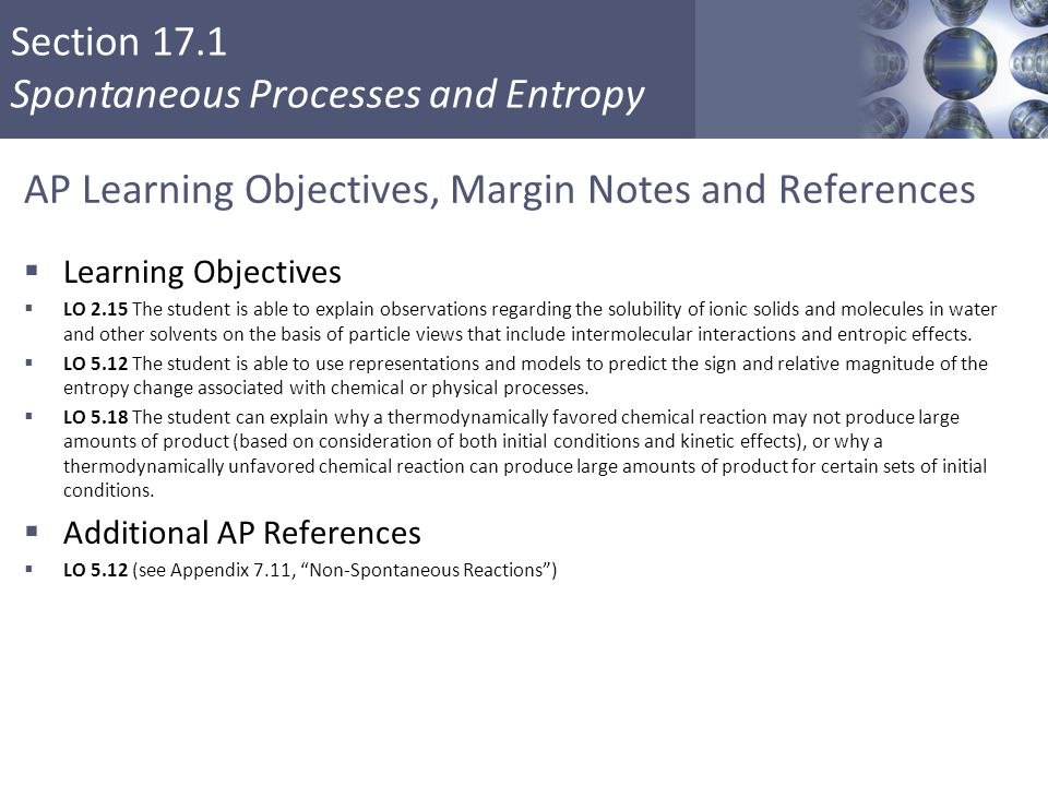 Section 17.6 Free Energy and Chemical Reactions AP Learning Objectives, Margin Notes and References  Learning Objectives  LO 5.13 The student is able to predict whether or not a physical or chemical process is thermodynamically favored by determination of (either quantitatively or qualitatively) the signs of both  H o and  S o, and calculation or estimation of  G o when needed.