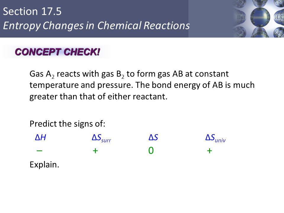 Section 17.5 Entropy Changes in Chemical Reactions Gas A 2 reacts with gas B 2 to form gas AB at constant temperature and pressure. The bond energy of