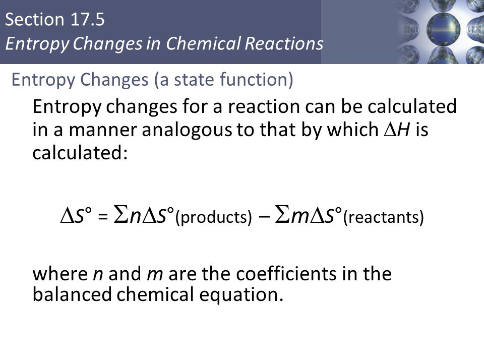 Section 17.5 Entropy Changes in Chemical Reactions Entropy Changes (a state function) Entropy changes for a reaction can be calculated in a manner ana