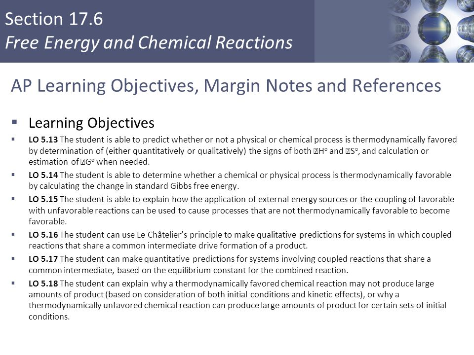 Section 17.6 Free Energy and Chemical Reactions AP Learning Objectives, Margin Notes and References  Learning Objectives  LO 5.13 The student is abl
