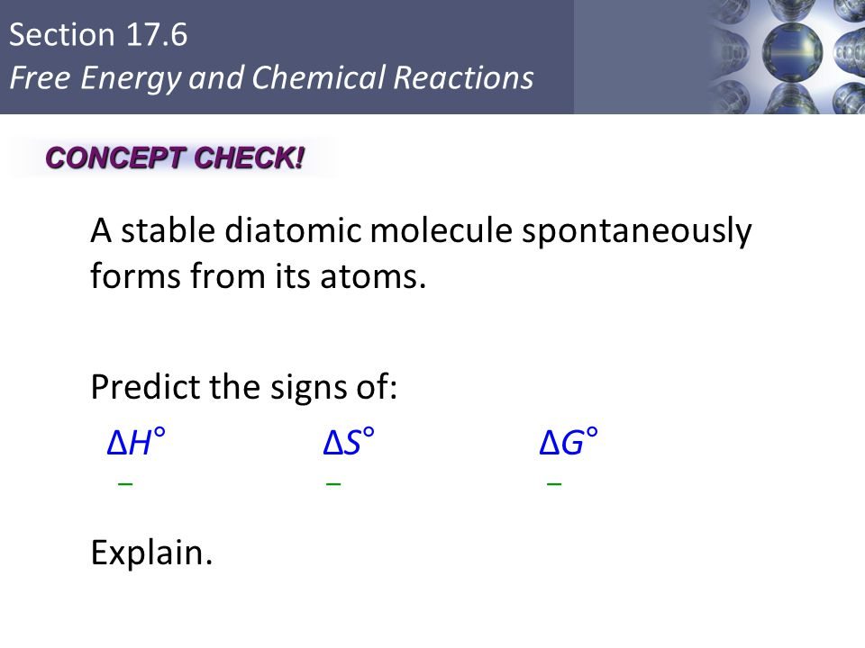 Section 17.6 Free Energy and Chemical Reactions A stable diatomic molecule spontaneously forms from its atoms. Predict the signs of: ΔH° ΔS°ΔG° Explai