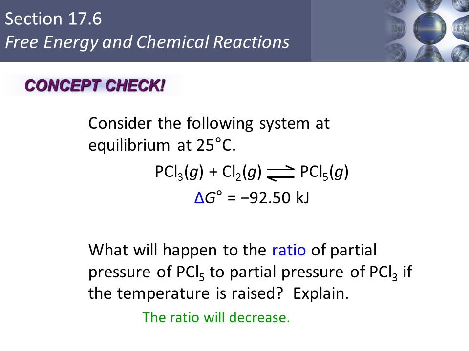 Section 17.6 Free Energy and Chemical Reactions Consider the following system at equilibrium at 25°C. PCl 3 (g) + Cl 2 (g) PCl 5 (g) ΔG° = −92.50 kJ W