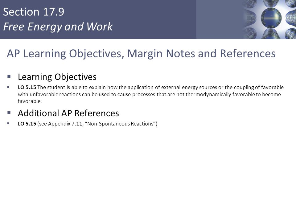 Section 17.9 Free Energy and Work AP Learning Objectives, Margin Notes and References  Learning Objectives  LO 5.15 The student is able to explain h