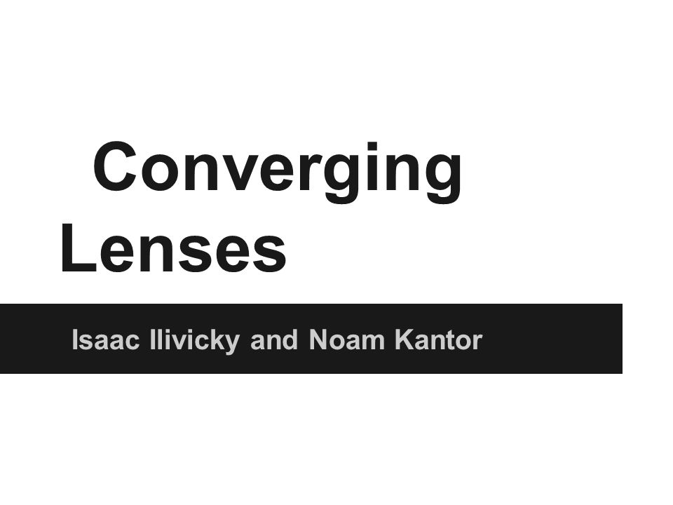 Converging Lenses Isaac Ilivicky and Noam Kantor
