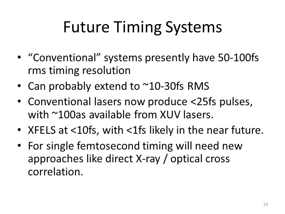 """Future Timing Systems """"Conventional"""" systems presently have 50-100fs rms timing resolution Can probably extend to ~10-30fs RMS Conventional lasers now"""