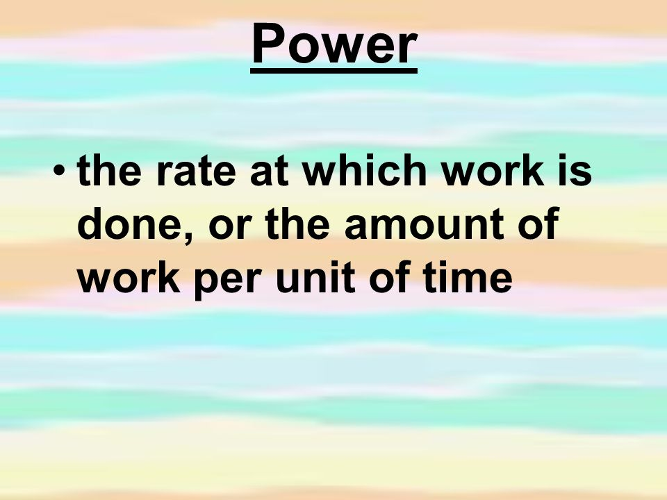 Power the rate at which work is done, or the amount of work per unit of time