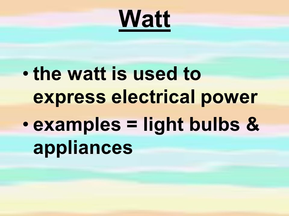 Watt the watt is used to express electrical power examples = light bulbs & appliances