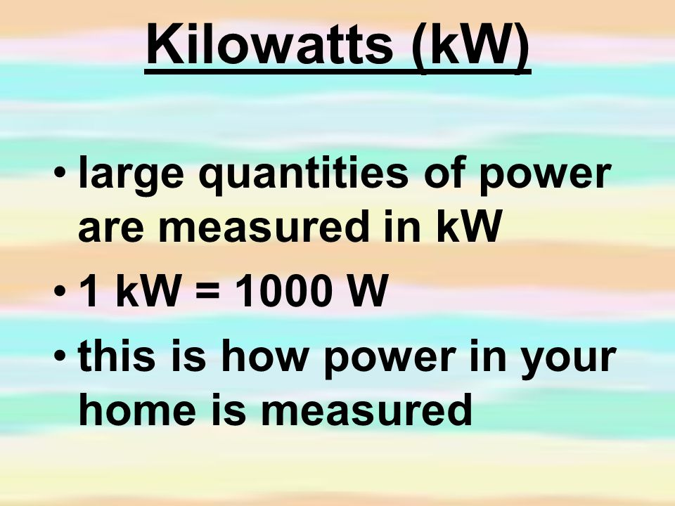 Kilowatts (kW) large quantities of power are measured in kW 1 kW = 1000 W this is how power in your home is measured