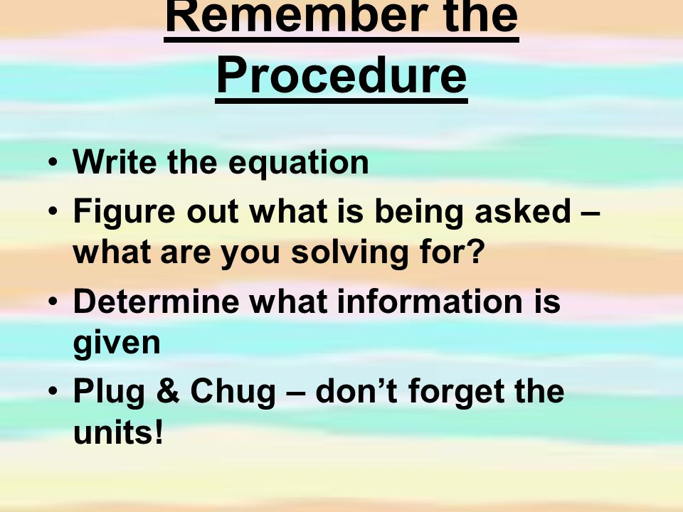 Remember the Procedure Write the equation Figure out what is being asked – what are you solving for.