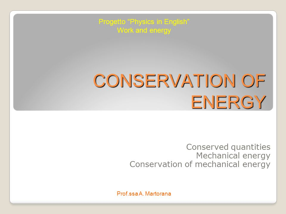 """CONSERVATION OF ENERGY Conserved quantities Mechanical energy Conservation of mechanical energy Progetto """"Physics in English"""" Work and energy Prof.ssa"""