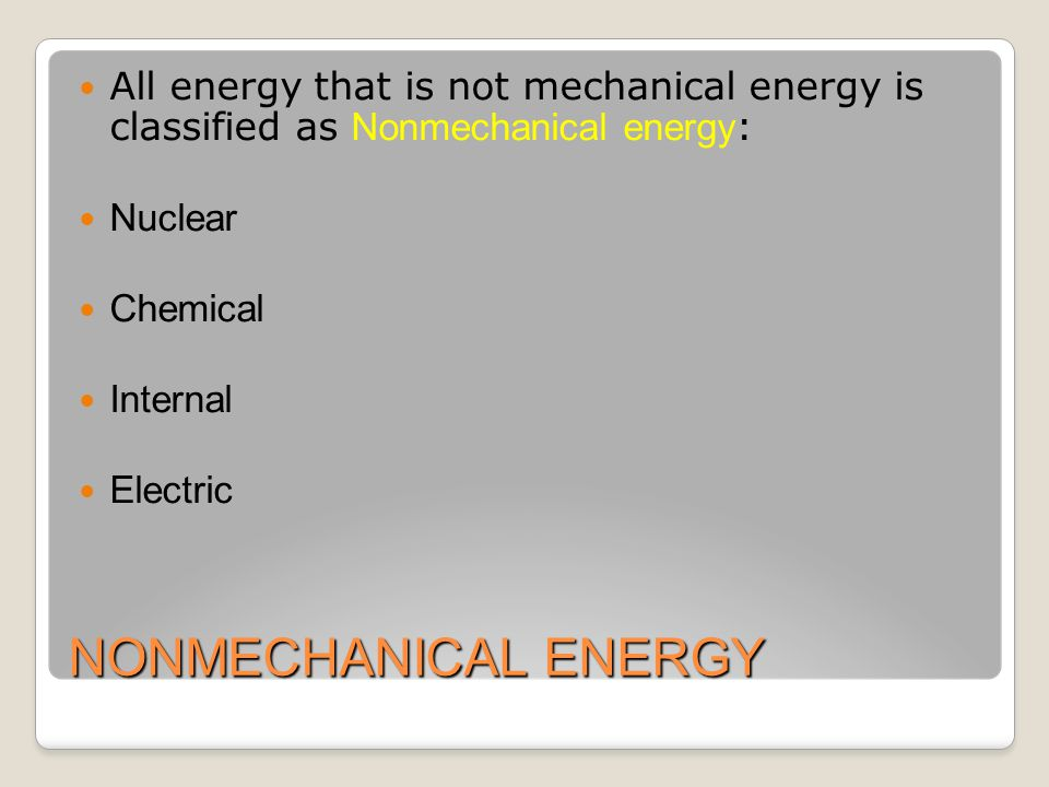 NONMECHANICAL ENERGY All energy that is not mechanical energy is classified as Nonmechanical energy : Nuclear Chemical Internal Electric