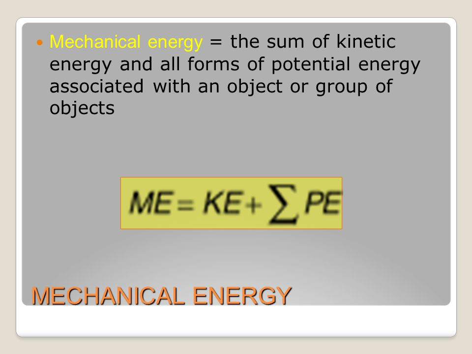MECHANICAL ENERGY Mechanical energy = the sum of kinetic energy and all forms of potential energy associated with an object or group of objects