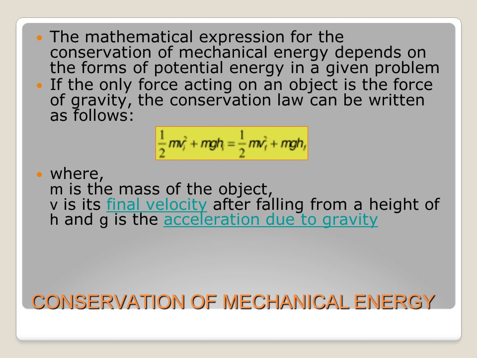 CONSERVATION OF MECHANICAL ENERGY The mathematical expression for the conservation of mechanical energy depends on the forms of potential energy in a given problem If the only force acting on an object is the force of gravity, the conservation law can be written as follows: where, m is the mass of the object, v is its final velocity after falling from a height of h and g is the acceleration due to gravityfinal velocityacceleration due to gravity