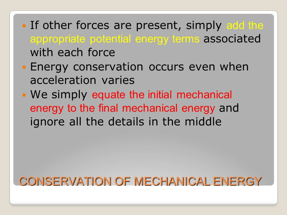 CONSERVATION OF MECHANICAL ENERGY If other forces are present, simply add the appropriate potential energy terms associated with each force Energy conservation occurs even when acceleration varies We simply equate the initial mechanical energy to the final mechanical energy and ignore all the details in the middle