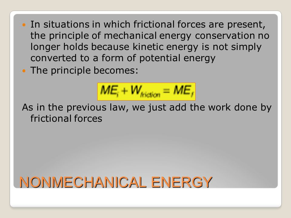 NONMECHANICAL ENERGY In situations in which frictional forces are present, the principle of mechanical energy conservation no longer holds because kin
