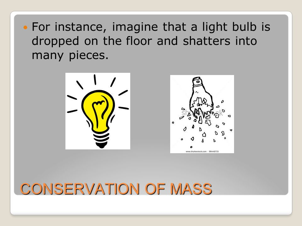 CONSERVATION OF MASS For instance, imagine that a light bulb is dropped on the floor and shatters into many pieces.