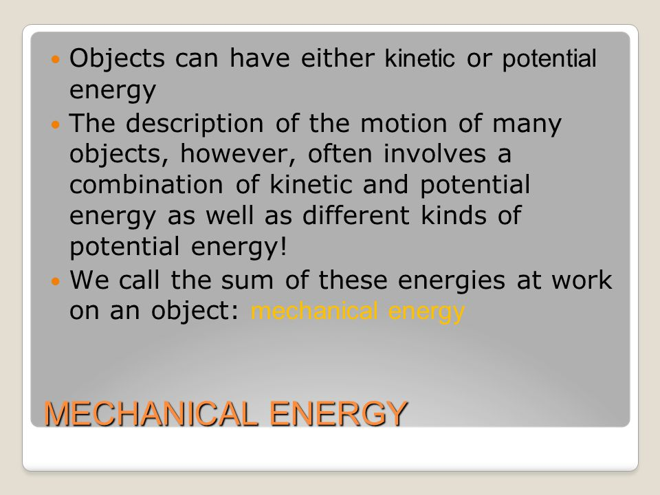 MECHANICAL ENERGY Objects can have either kinetic or potential energy The description of the motion of many objects, however, often involves a combination of kinetic and potential energy as well as different kinds of potential energy.