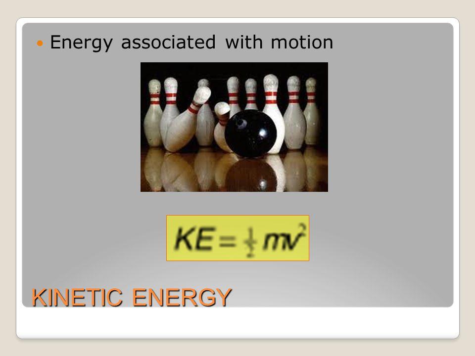 KINETIC ENERGY Energy associated with motion