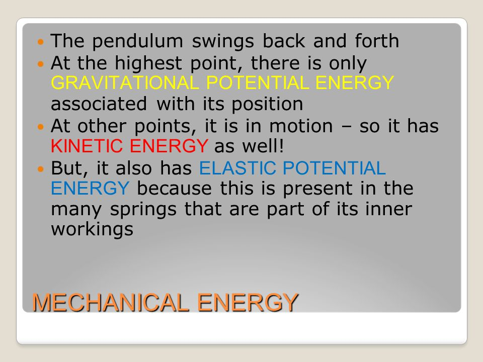 MECHANICAL ENERGY The pendulum swings back and forth At the highest point, there is only GRAVITATIONAL POTENTIAL ENERGY associated with its position At other points, it is in motion – so it has KINETIC ENERGY as well.
