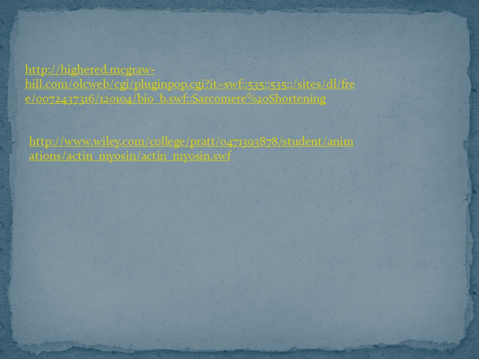 http://highered.mcgraw- hill.com/olcweb/cgi/pluginpop.cgi?it=swf::535::535::/sites/dl/fre e/0072437316/120104/bio_b.swf::Sarcomere%20Shortening http://www.wiley.com/college/pratt/0471393878/student/anim ations/actin_myosin/actin_myosin.swf