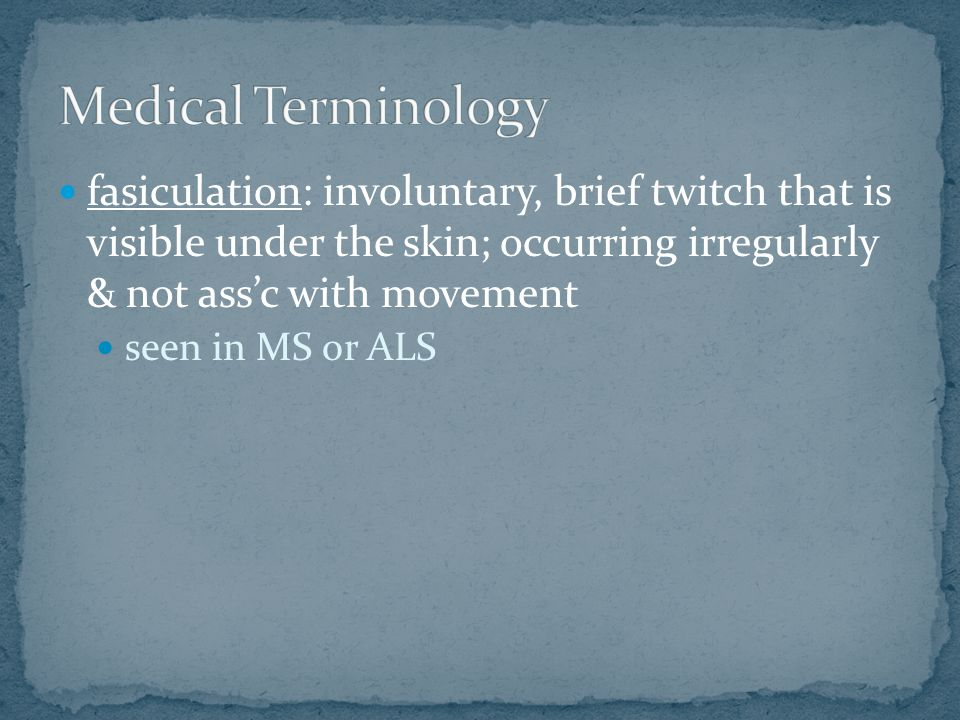 fasiculation: involuntary, brief twitch that is visible under the skin; occurring irregularly & not ass'c with movement seen in MS or ALS
