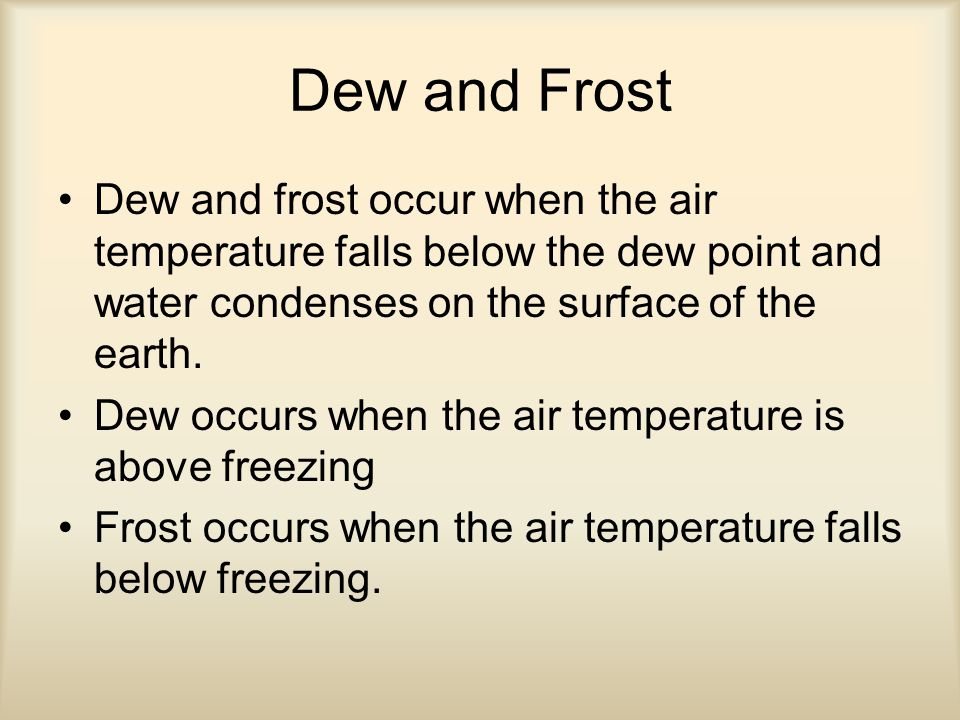 Dew and Frost Dew and frost occur when the air temperature falls below the dew point and water condenses on the surface of the earth.
