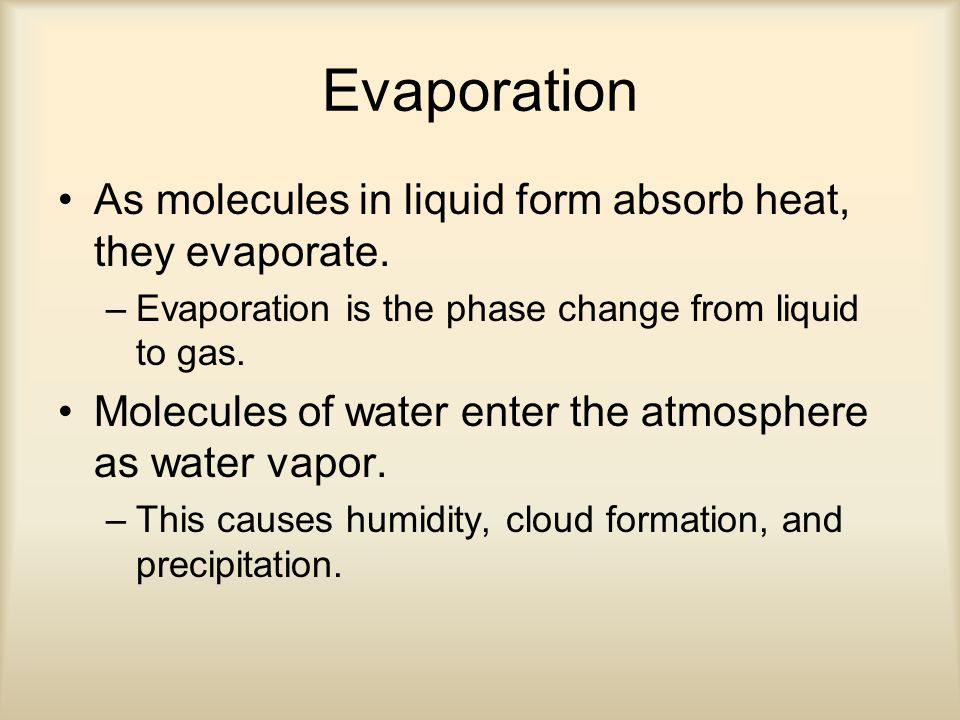 Evaporation As molecules in liquid form absorb heat, they evaporate.