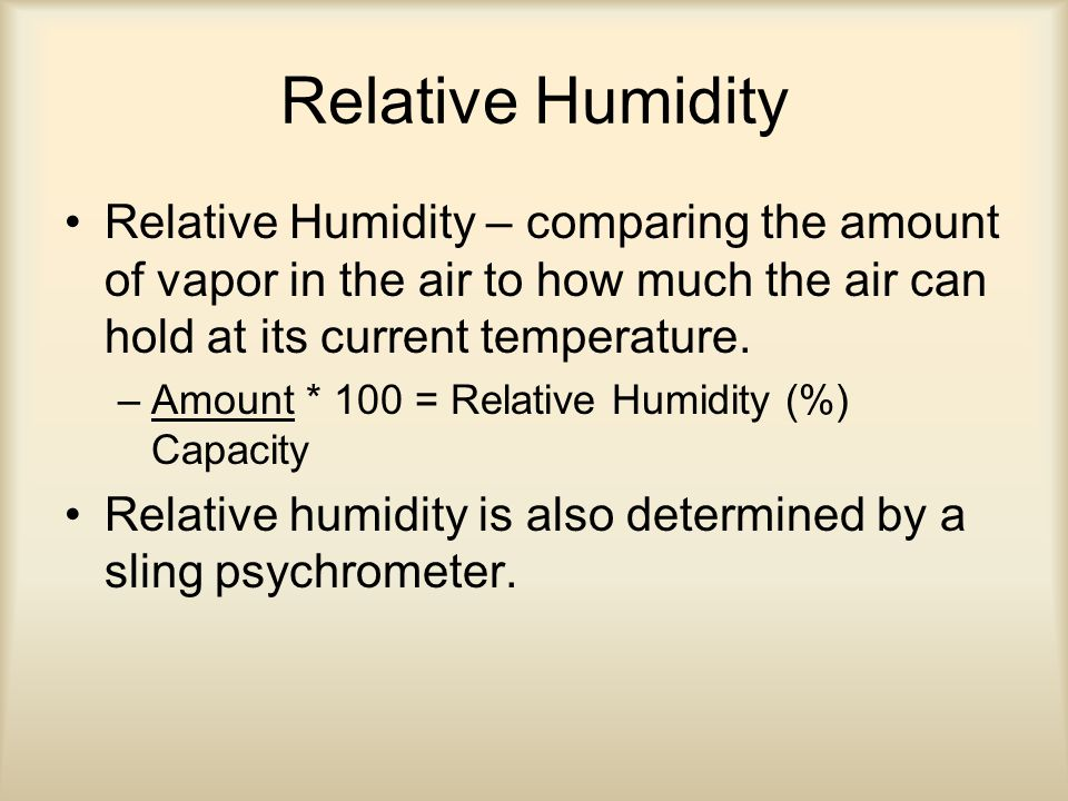 Relative Humidity Relative Humidity – comparing the amount of vapor in the air to how much the air can hold at its current temperature.