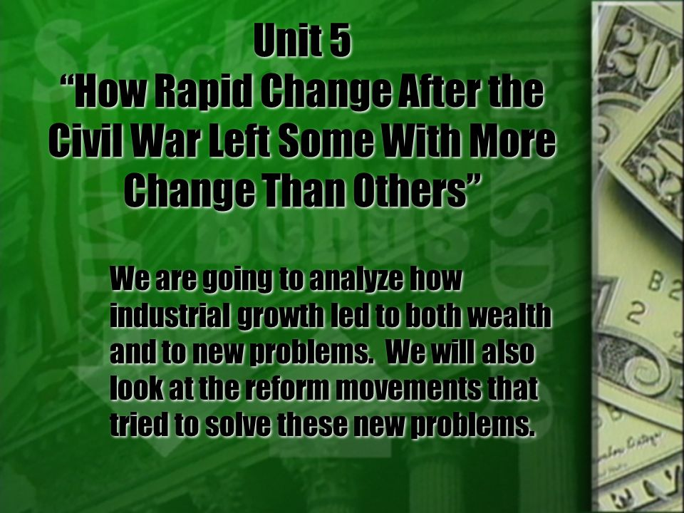 Unit 5 How Rapid Change After the Civil War Left Some With More Change Than Others We are going to analyze how industrial growth led to both wealth and to new problems.