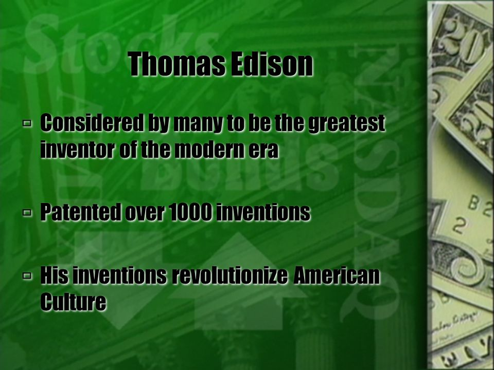 Thomas Edison  Considered by many to be the greatest inventor of the modern era  Patented over 1000 inventions  His inventions revolutionize Americ