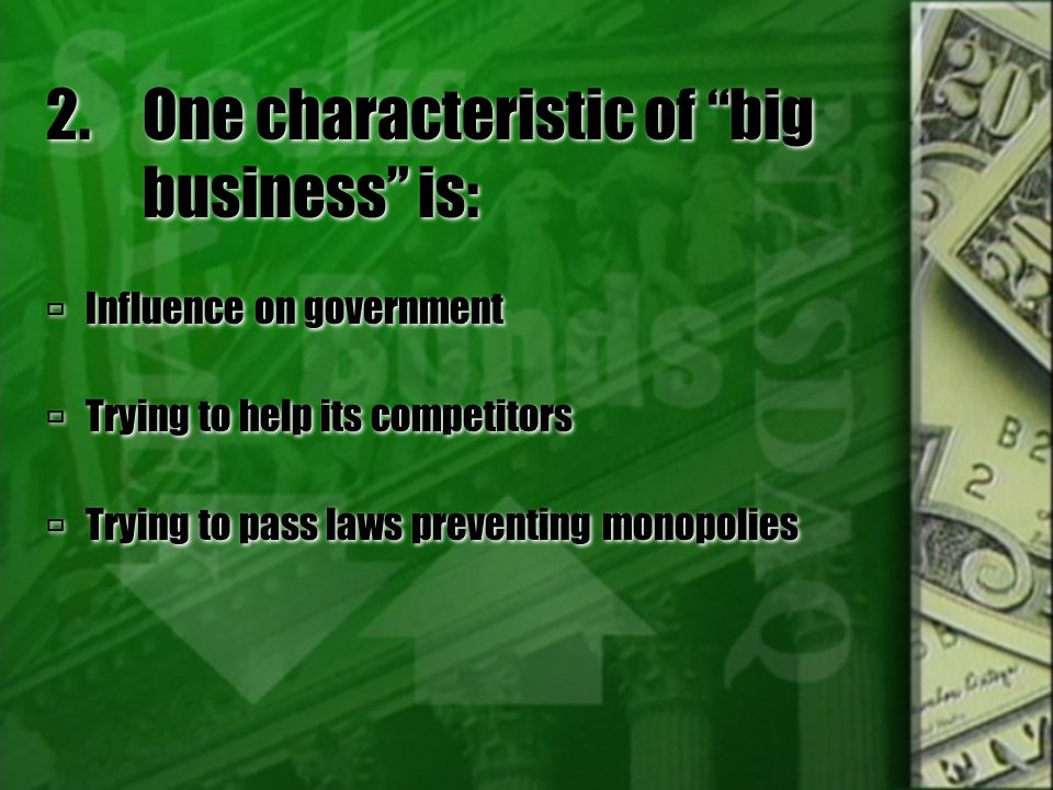 """2.One characteristic of """"big business"""" is:  Influence on government  Trying to help its competitors  Trying to pass laws preventing monopolies  In"""