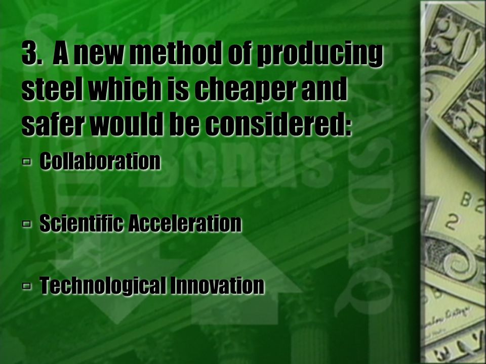 3. A new method of producing steel which is cheaper and safer would be considered:  Collaboration  Scientific Acceleration  Technological Innovatio