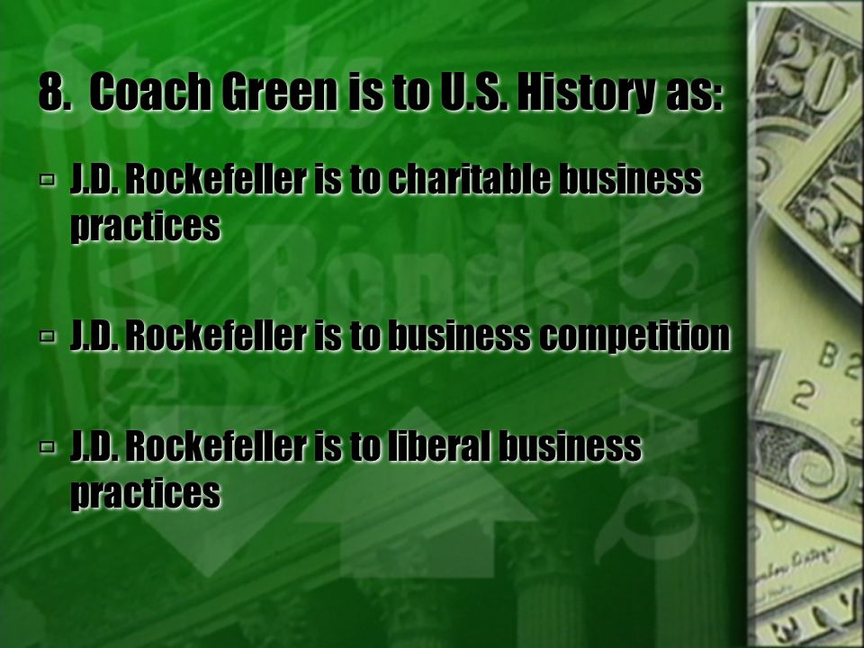 8. Coach Green is to U.S. History as:  J.D. Rockefeller is to charitable business practices  J.D. Rockefeller is to business competition  J.D. Rock