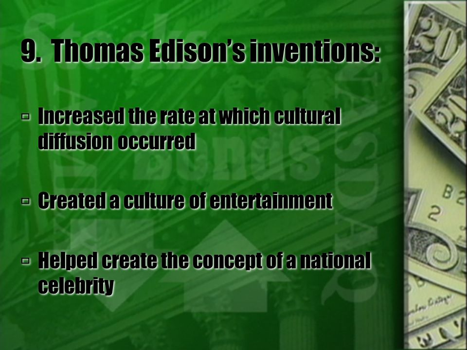 9. Thomas Edison's inventions:  Increased the rate at which cultural diffusion occurred  Created a culture of entertainment  Helped create the conc