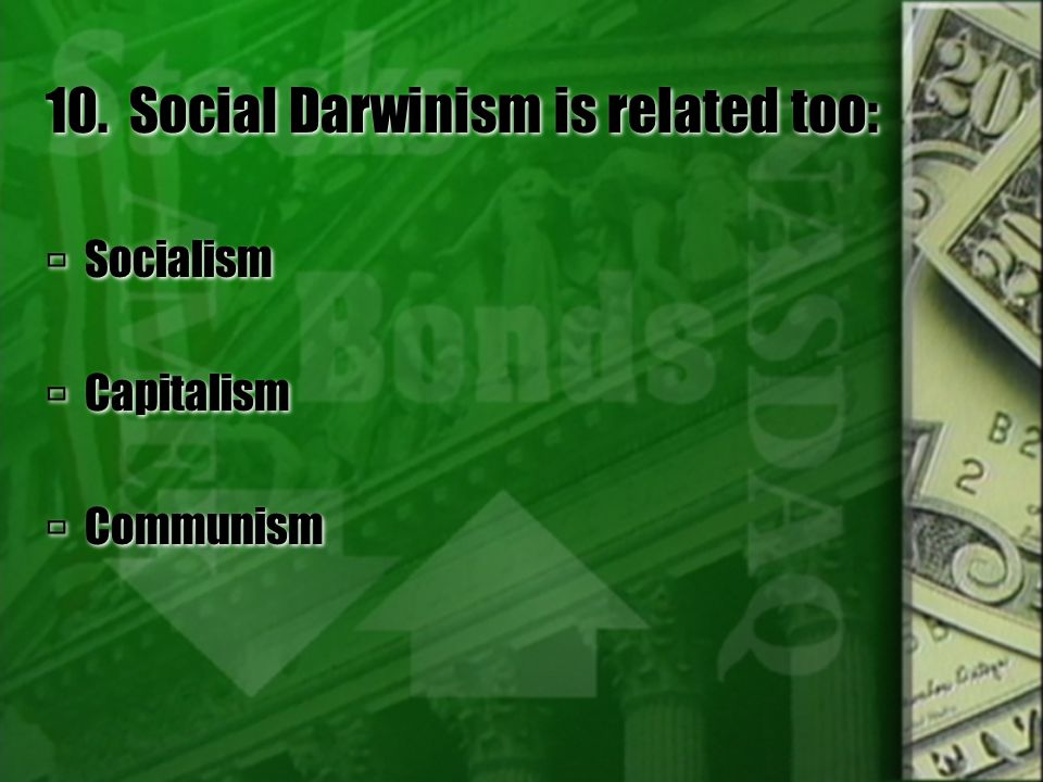 10. Social Darwinism is related too:  Socialism  Capitalism  Communism  Socialism  Capitalism  Communism