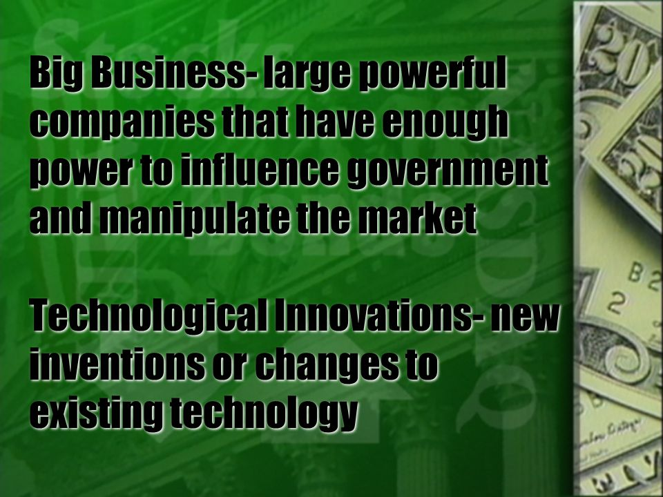 Big Business- large powerful companies that have enough power to influence government and manipulate the market Technological Innovations- new inventions or changes to existing technology