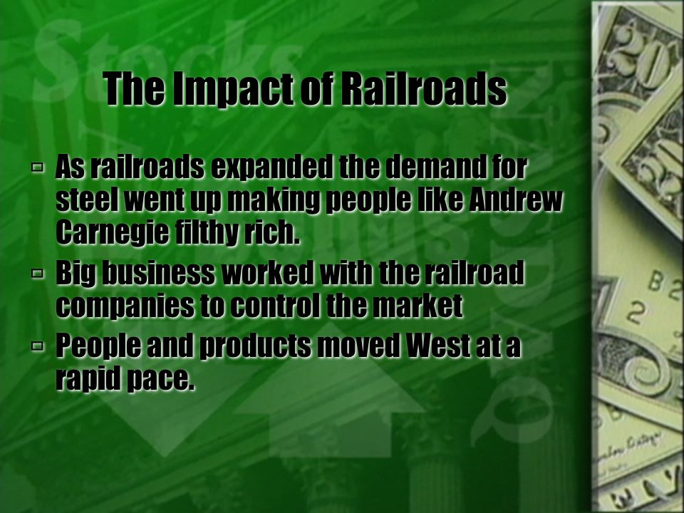  As railroads expanded the demand for steel went up making people like Andrew Carnegie filthy rich.  Big business worked with the railroad companies