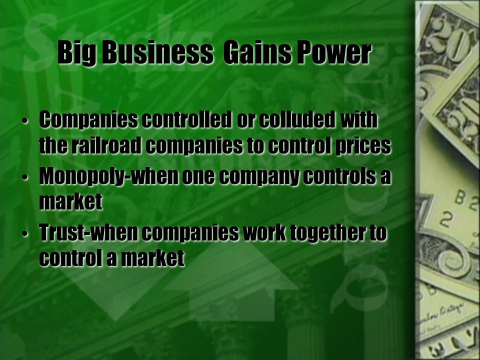 Big Business Gains Power Companies controlled or colluded with the railroad companies to control prices Monopoly-when one company controls a market Trust-when companies work together to control a market Companies controlled or colluded with the railroad companies to control prices Monopoly-when one company controls a market Trust-when companies work together to control a market