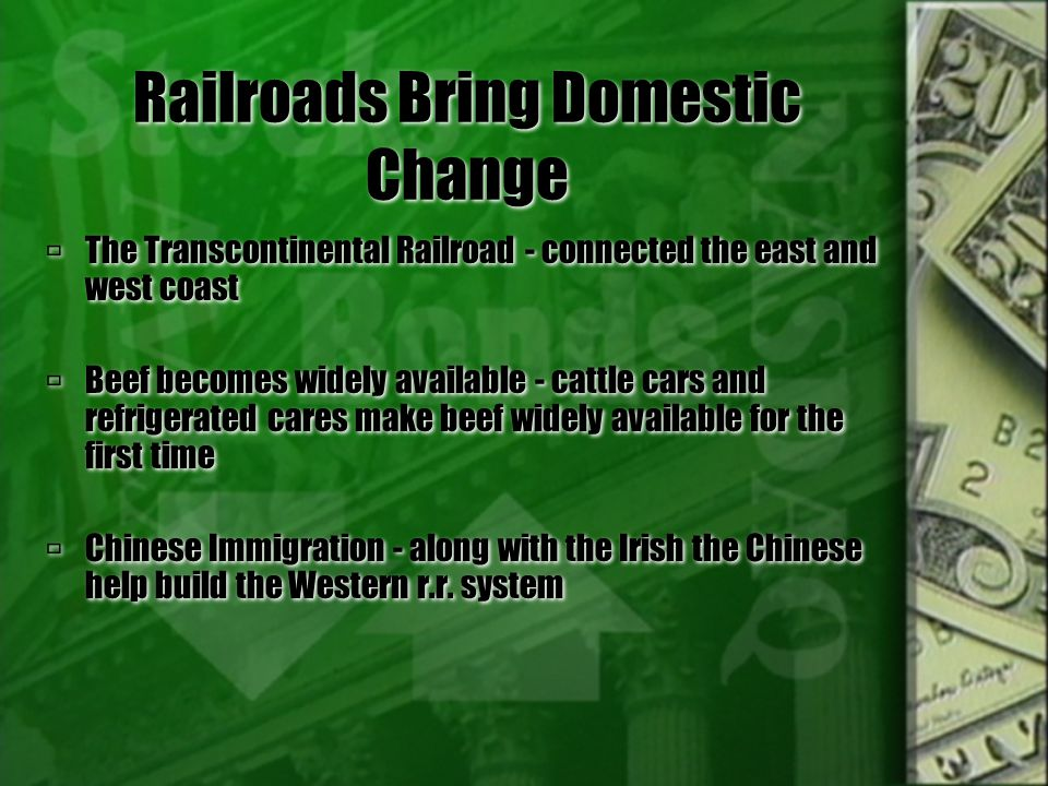 Railroads Bring Domestic Change  The Transcontinental Railroad - connected the east and west coast  Beef becomes widely available - cattle cars and