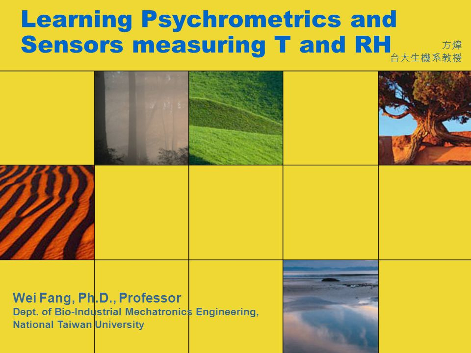 Learning Psychrometrics and Sensors measuring T and RH 方煒 台大生機系教授 Wei Fang, Ph.D., Professor Dept.